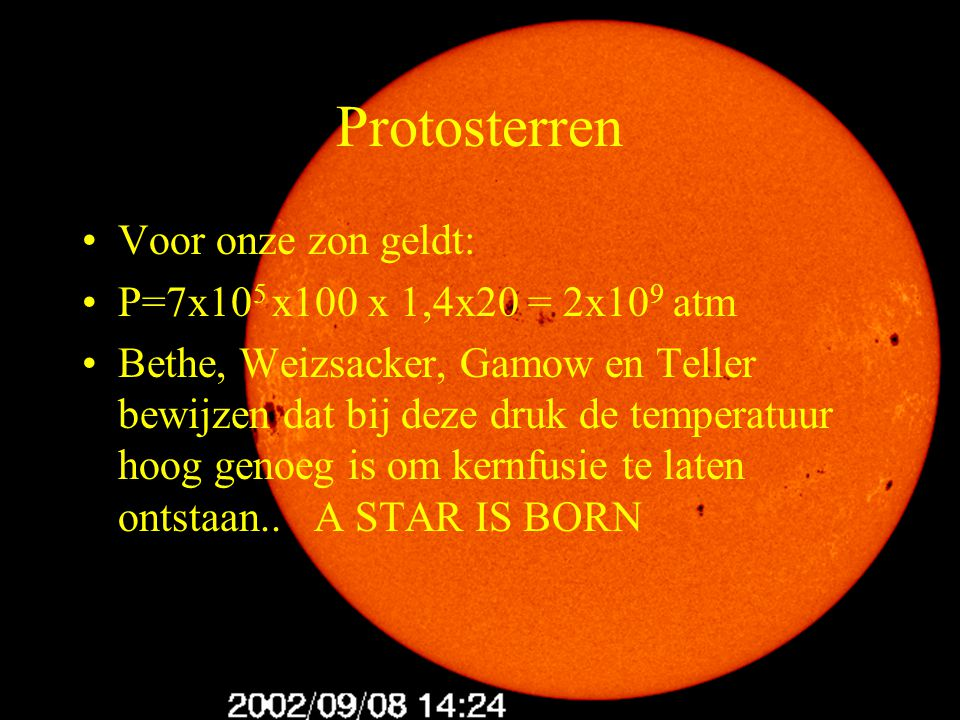 7 Protosterren Voor onze zon geldt: P=7x10 5 x100 x 1,4x20 = 2x10 9 atm Bethe, Weizsacker, Gamow en Teller bewijzen dat bij deze druk de temperatuur h