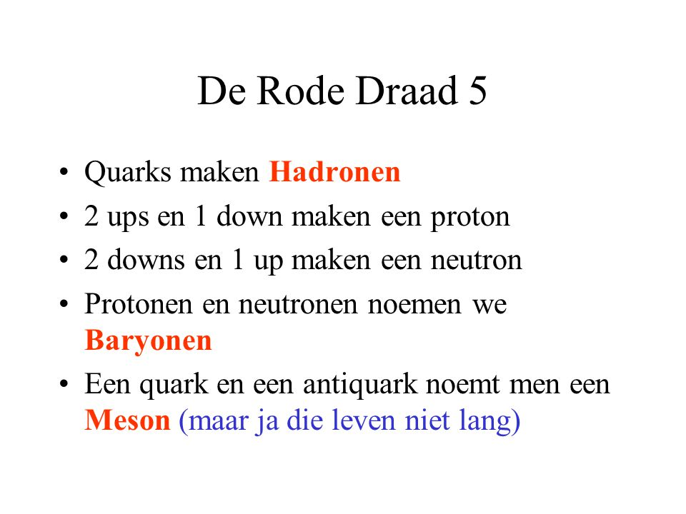 De Rode Draad 5 Quarks maken Hadronen 2 ups en 1 down maken een proton 2 downs en 1 up maken een neutron Protonen en neutronen noemen we Baryonen Een