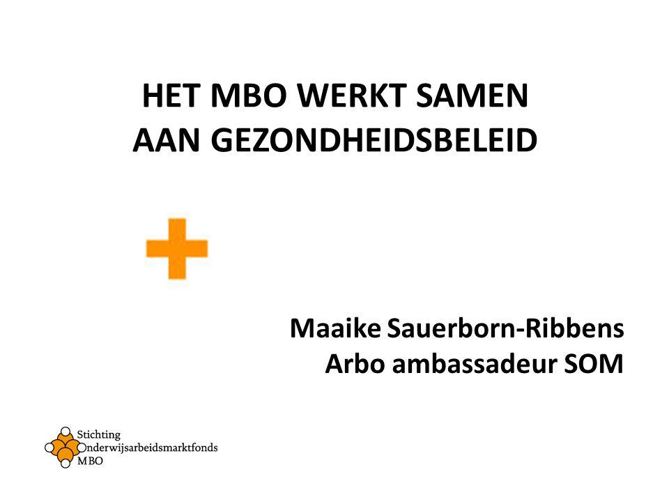HET MBO WERKT SAMEN AAN GEZONDHEIDSBELEID Maaike Sauerborn-Ribbens Arbo ambassadeur SOM