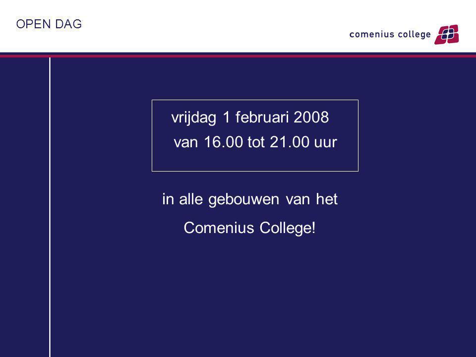 OPEN DAG vrijdag 1 februari 2008 van 16.00 tot 21.00 uur in alle gebouwen van het Comenius College!