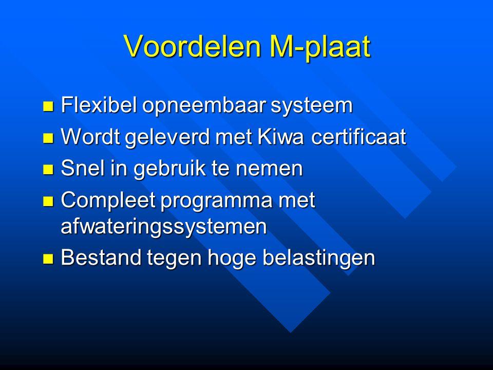 Voordelen M-plaat Flexibel opneembaar systeem Flexibel opneembaar systeem Wordt geleverd met Kiwa certificaat Wordt geleverd met Kiwa certificaat Snel