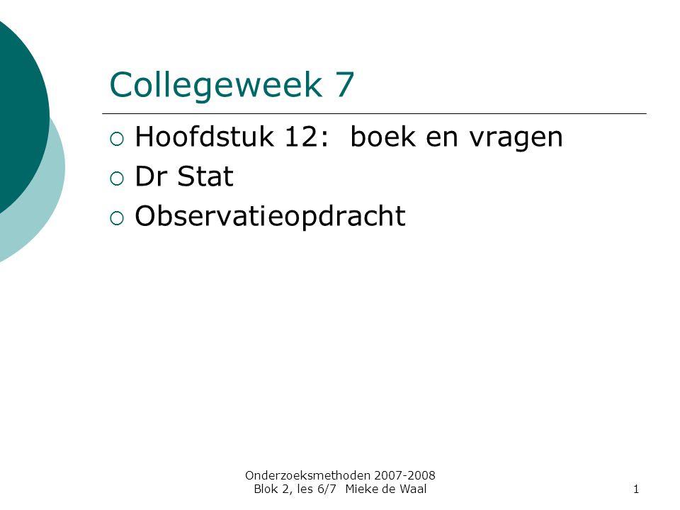 Onderzoeksmethoden 2007-2008 Blok 2, les 6/7 Mieke de Waal1 Collegeweek 7  Hoofdstuk 12: boek en vragen  Dr Stat  Observatieopdracht