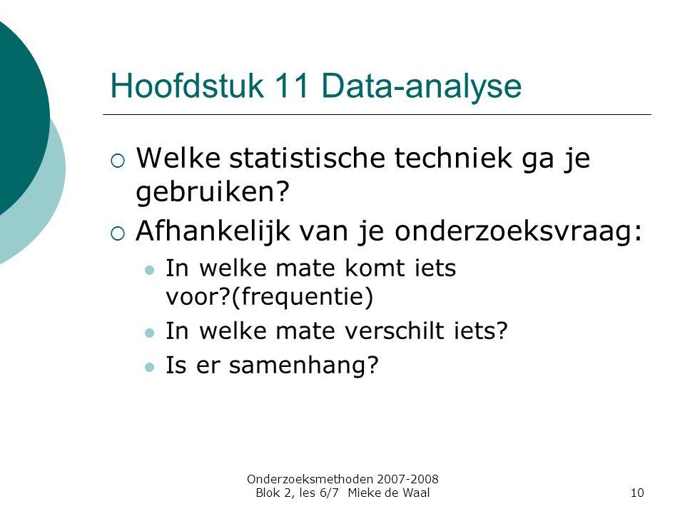 Onderzoeksmethoden 2007-2008 Blok 2, les 6/7 Mieke de Waal10 Hoofdstuk 11 Data-analyse  Welke statistische techniek ga je gebruiken?  Afhankelijk va