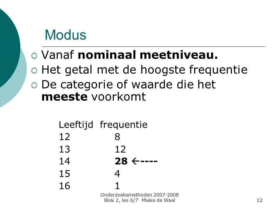 Onderzoeksmethoden 2007-2008 Blok 2, les 6/7 Mieke de Waal12 Modus  Vanaf nominaal meetniveau.  Het getal met de hoogste frequentie  De categorie o