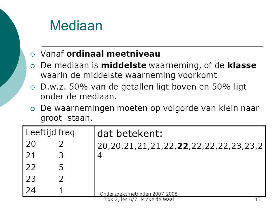 Onderzoeksmethoden 2007-2008 Blok 2, les 6/7 Mieke de Waal13 Mediaan  Vanaf ordinaal meetniveau  De mediaan is middelste waarneming, of de klasse waarin de middelste waarneming voorkomt  D.w.z.