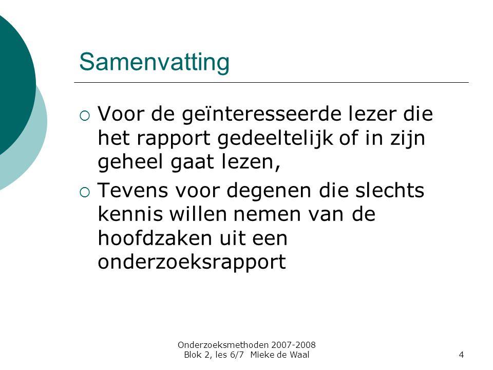 Onderzoeksmethoden 2007-2008 Blok 2, les 6/7 Mieke de Waal5 Conclusies  Aan resultaten gekoppelde conclusie in resultaten (getallen, beschrijvingen, hypothese – toetsing)  Conclusie en discussie: terugkoppeling naar literatuurstudie en onderzoeksvragen