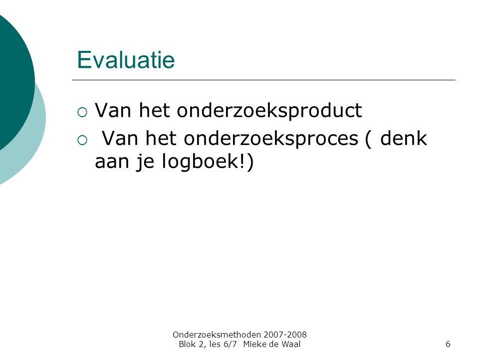 Onderzoeksmethoden 2007-2008 Blok 2, les 6/7 Mieke de Waal6 Evaluatie  Van het onderzoeksproduct  Van het onderzoeksproces ( denk aan je logboek!)