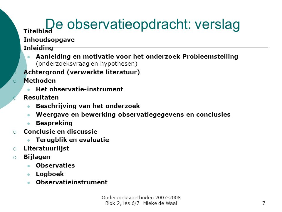 Onderzoeksmethoden 2007-2008 Blok 2, les 6/7 Mieke de Waal7 De observatieopdracht: verslag  Titelblad  Inhoudsopgave  Inleiding Aanleiding en motiv