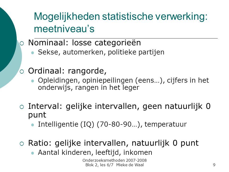 Onderzoeksmethoden 2007-2008 Blok 2, les 6/7 Mieke de Waal9 Mogelijkheden statistische verwerking: meetniveau's  Nominaal: losse categorieën Sekse, a