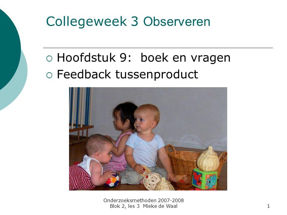 Onderzoeksmethoden 2007-2008 Blok 2, les 3 Mieke de Waal1 Collegeweek 3 Observeren  Hoofdstuk 9: boek en vragen  Feedback tussenproduct