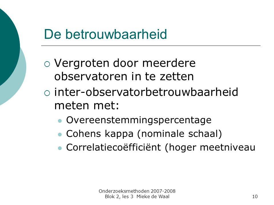 Onderzoeksmethoden 2007-2008 Blok 2, les 3 Mieke de Waal10 De betrouwbaarheid  Vergroten door meerdere observatoren in te zetten  inter-observatorbe