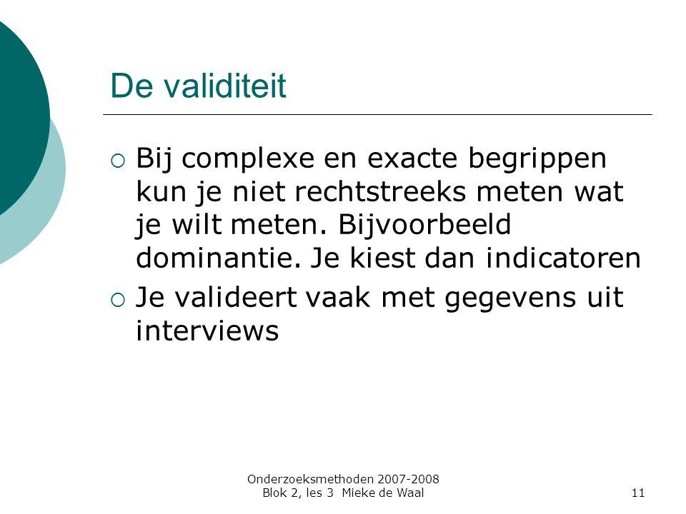 Onderzoeksmethoden 2007-2008 Blok 2, les 3 Mieke de Waal11 De validiteit  Bij complexe en exacte begrippen kun je niet rechtstreeks meten wat je wilt