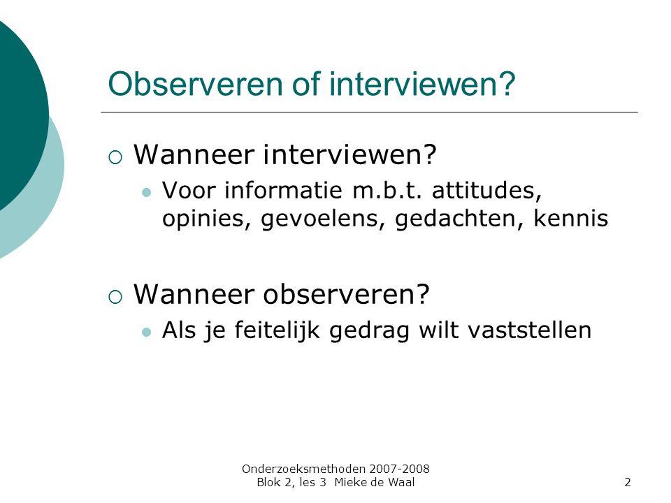 Onderzoeksmethoden 2007-2008 Blok 2, les 3 Mieke de Waal2 Observeren of interviewen?  Wanneer interviewen? Voor informatie m.b.t. attitudes, opinies,
