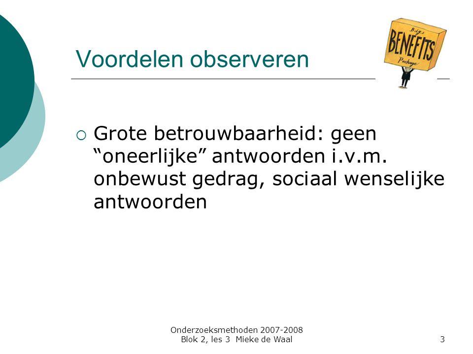 """Onderzoeksmethoden 2007-2008 Blok 2, les 3 Mieke de Waal3 Voordelen observeren  Grote betrouwbaarheid: geen """"oneerlijke"""" antwoorden i.v.m. onbewust g"""