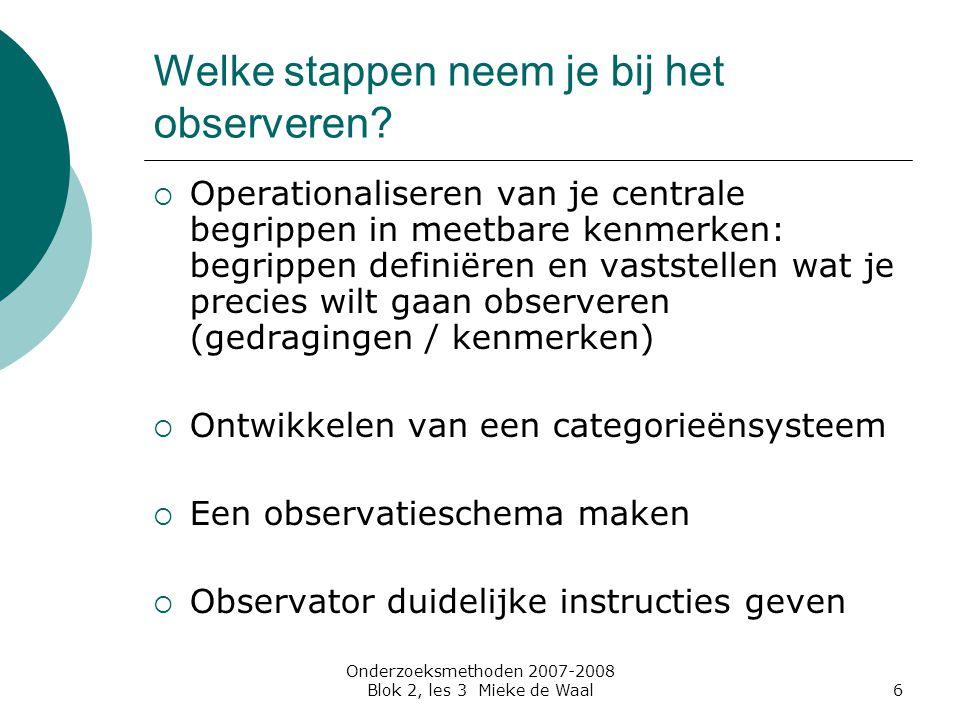 Onderzoeksmethoden 2007-2008 Blok 2, les 3 Mieke de Waal6 Welke stappen neem je bij het observeren?  Operationaliseren van je centrale begrippen in m