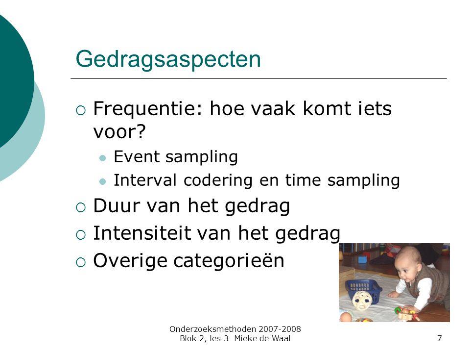Onderzoeksmethoden 2007-2008 Blok 2, les 3 Mieke de Waal7 Gedragsaspecten  Frequentie: hoe vaak komt iets voor? Event sampling Interval codering en t