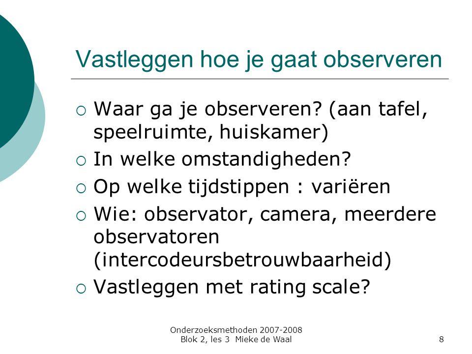 Onderzoeksmethoden 2007-2008 Blok 2, les 3 Mieke de Waal8 Vastleggen hoe je gaat observeren  Waar ga je observeren? (aan tafel, speelruimte, huiskame