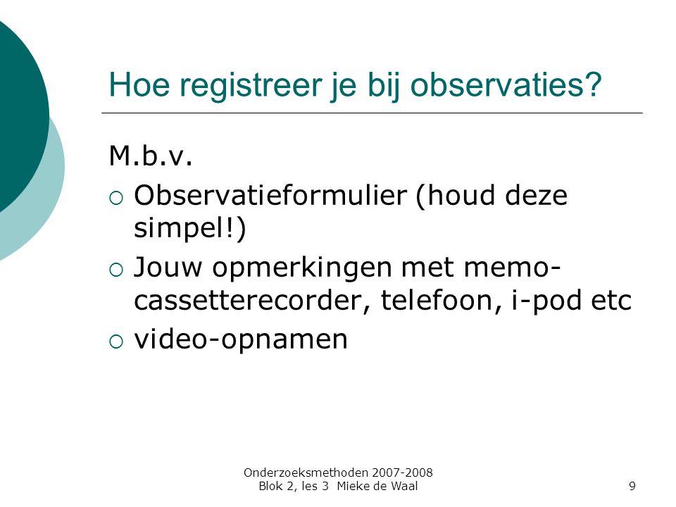 Onderzoeksmethoden 2007-2008 Blok 2, les 3 Mieke de Waal10 De betrouwbaarheid  Vergroten door meerdere observatoren in te zetten  inter-observatorbetrouwbaarheid meten met: Overeenstemmingspercentage Cohens kappa (nominale schaal) Correlatiecoëfficiënt (hoger meetniveau