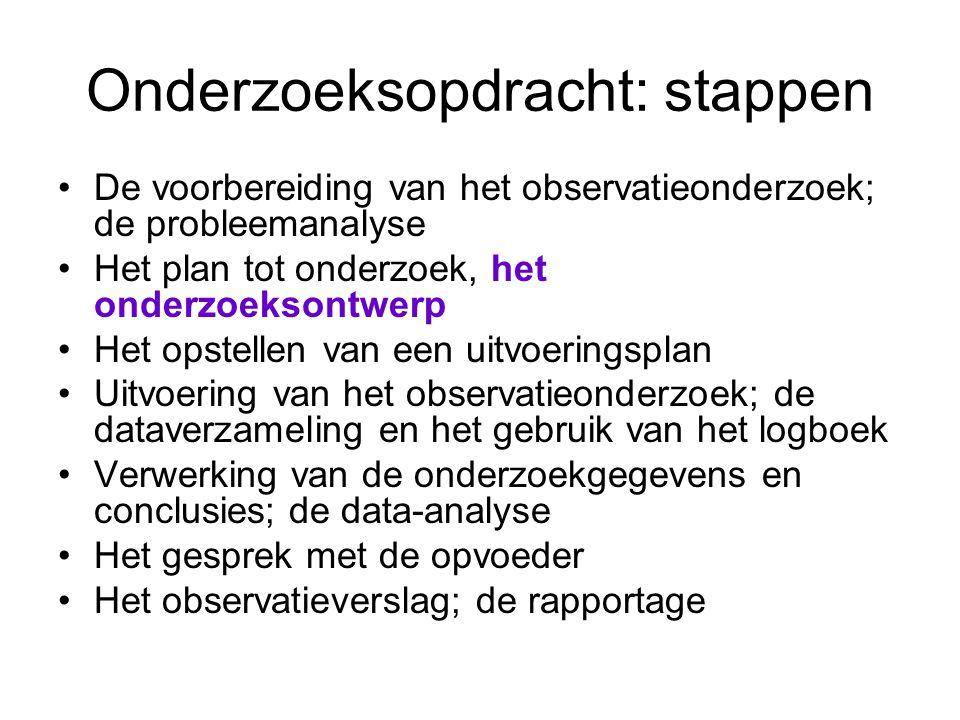 Onderzoeksopdracht: stappen De voorbereiding van het observatieonderzoek; de probleemanalyse Het plan tot onderzoek, het onderzoeksontwerp Het opstell