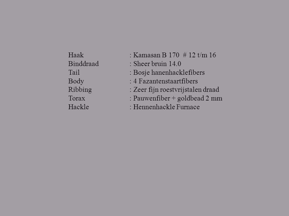 Haak Binddraad Tail Body Ribbing Torax Hackle : Kamasan B 170 # 12 t/m 16 : Sheer bruin 14.0 : Bosje hanenhacklefibers : 4 Fazantenstaartfibers : Zeer