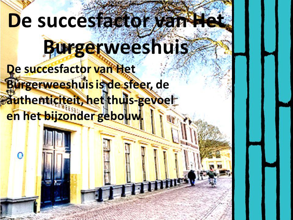 De succesfactor van Het Burgerweeshuis De succesfactor van Het Burgerweeshuis is de sfeer, de authenticiteit, het thuis-gevoel en het bijzonder gebouw