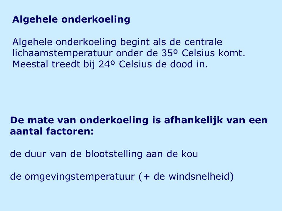 Algehele onderkoeling Algehele onderkoeling begint als de centrale lichaamstemperatuur onder de 35º Celsius komt. Meestal treedt bij 24º Celsius de do