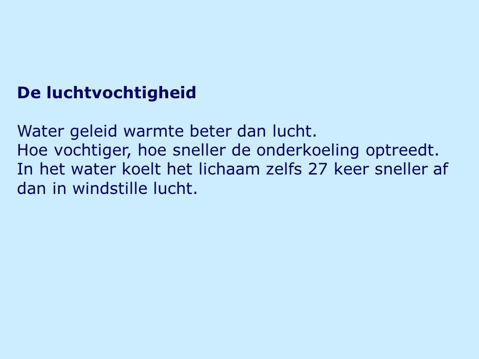 De luchtvochtigheid Water geleid warmte beter dan lucht. Hoe vochtiger, hoe sneller de onderkoeling optreedt. In het water koelt het lichaam zelfs 27