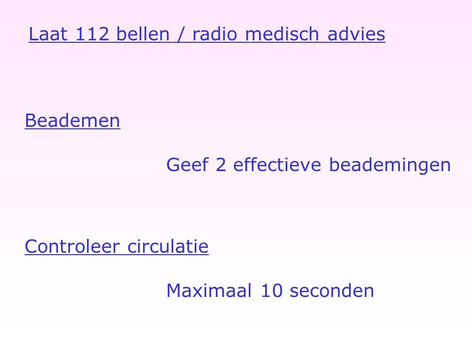 Controleer circulatie Maximaal 10 seconden Laat 112 bellen / radio medisch advies Beademen Geef 2 effectieve beademingen