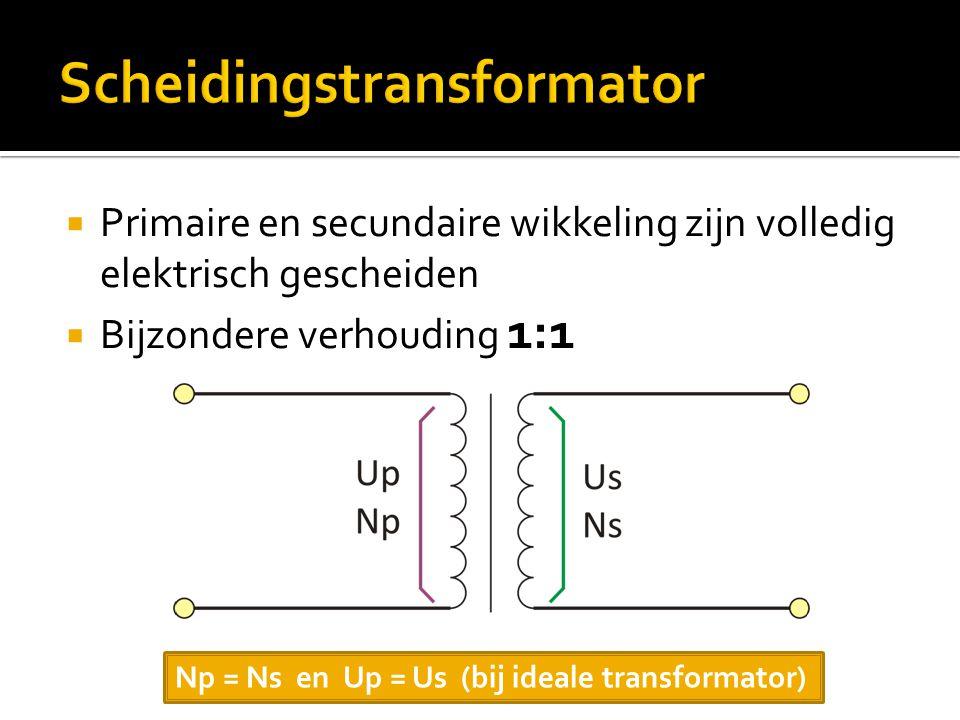  Primaire en secundaire wikkeling zijn volledig elektrisch gescheiden  Bijzondere verhouding 1:1 Np = Ns en Up = Us (bij ideale transformator)