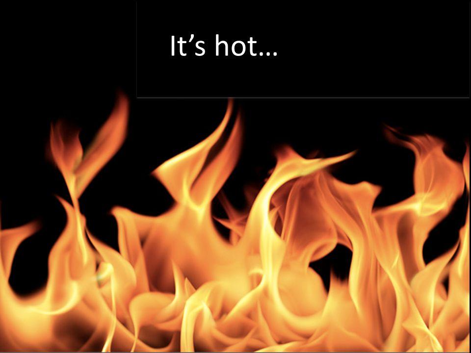 It's hot…
