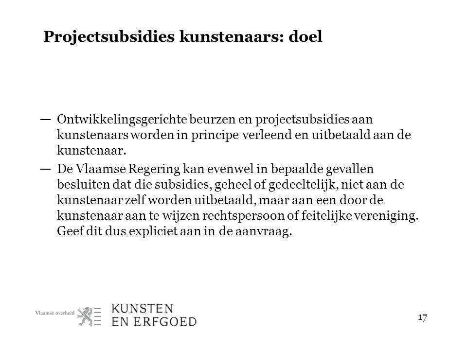 17 Projectsubsidies kunstenaars: doel — Ontwikkelingsgerichte beurzen en projectsubsidies aan kunstenaars worden in principe verleend en uitbetaald aan de kunstenaar.