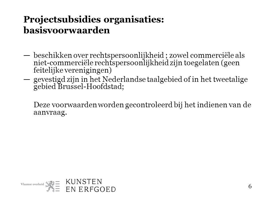 6 Projectsubsidies organisaties: basisvoorwaarden — beschikken over rechtspersoonlijkheid ; zowel commerciële als niet-commerciële rechtspersoonlijkheid zijn toegelaten (geen feitelijke verenigingen) — gevestigd zijn in het Nederlandse taalgebied of in het tweetalige gebied Brussel-Hoofdstad; Deze voorwaarden worden gecontroleerd bij het indienen van de aanvraag.