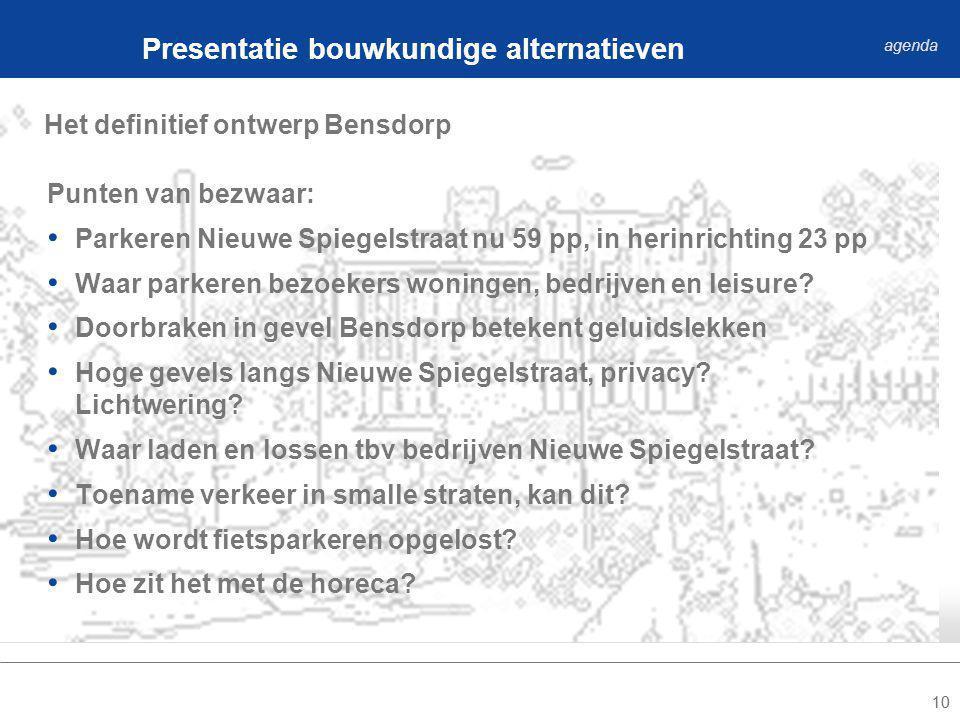 10 Het definitief ontwerp Bensdorp Presentatie bouwkundige alternatieven agenda Punten van bezwaar: Parkeren Nieuwe Spiegelstraat nu 59 pp, in herinrichting 23 pp Waar parkeren bezoekers woningen, bedrijven en leisure.