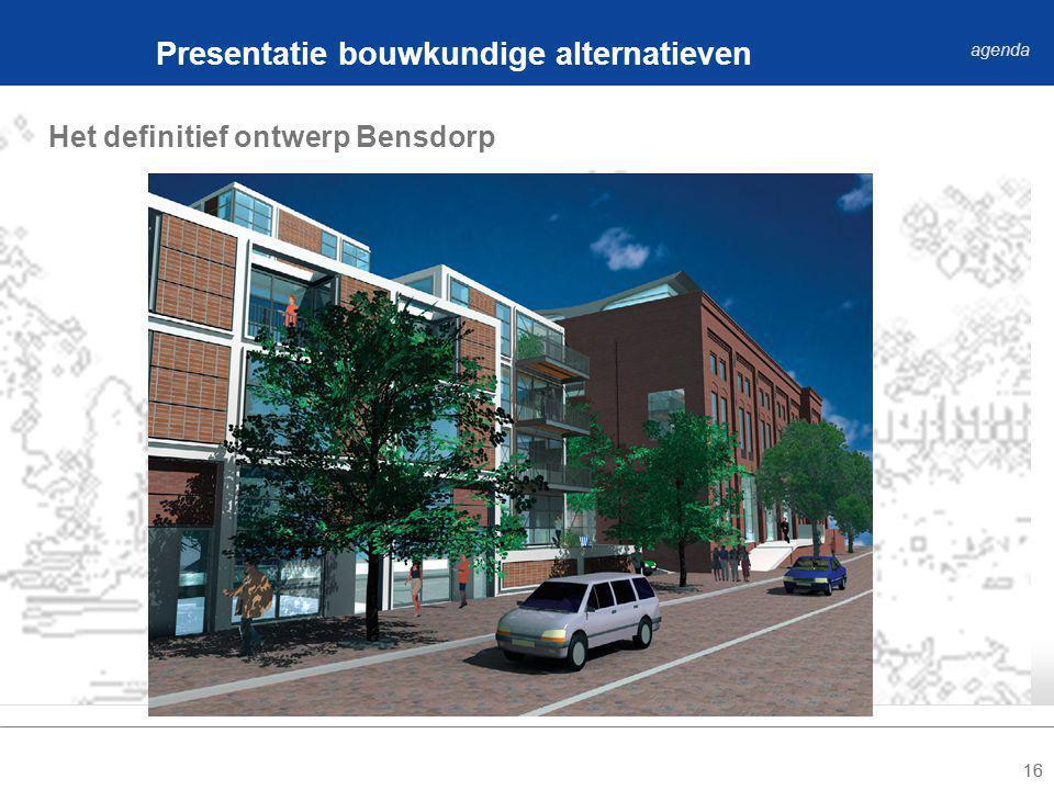 16 Het definitief ontwerp Bensdorp Presentatie bouwkundige alternatieven agenda