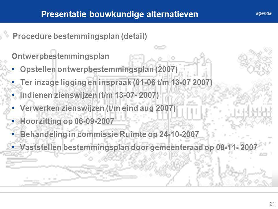 21 Procedure bestemmingsplan (detail) Presentatie bouwkundige alternatieven agenda Ontwerpbestemmingsplan Opstellen ontwerpbestemmingsplan (2007) Ter inzage ligging en inspraak (01-06 t/m 13-07 2007) Indienen zienswijzen (t/m 13-07- 2007) Verwerken zienswijzen (t/m eind aug 2007) Hoorzitting op 06-09-2007 Behandeling in commissie Ruimte op 24-10-2007 Vaststellen bestemmingsplan door gemeenteraad op 08-11- 2007