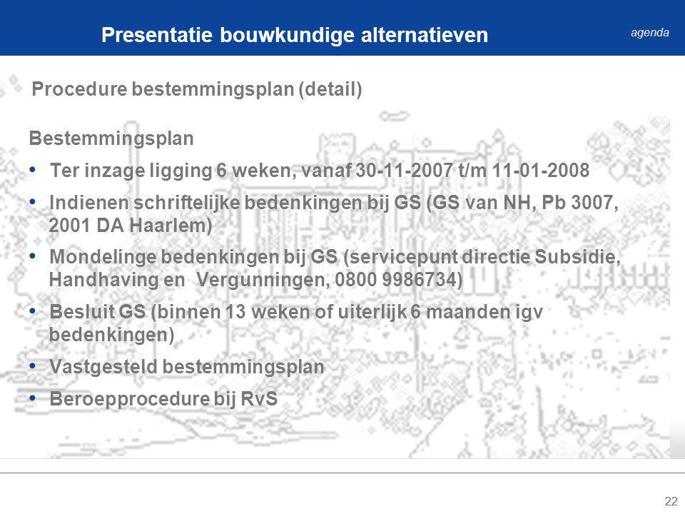 22 Procedure bestemmingsplan (detail) Presentatie bouwkundige alternatieven agenda Bestemmingsplan Ter inzage ligging 6 weken, vanaf 30-11-2007 t/m 11-01-2008 Indienen schriftelijke bedenkingen bij GS (GS van NH, Pb 3007, 2001 DA Haarlem) Mondelinge bedenkingen bij GS (servicepunt directie Subsidie, Handhaving en Vergunningen, 0800 9986734) Besluit GS (binnen 13 weken of uiterlijk 6 maanden igv bedenkingen) Vastgesteld bestemmingsplan Beroepprocedure bij RvS