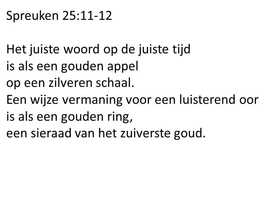 Spreuken 25:11-12 Het juiste woord op de juiste tijd is als een gouden appel op een zilveren schaal.