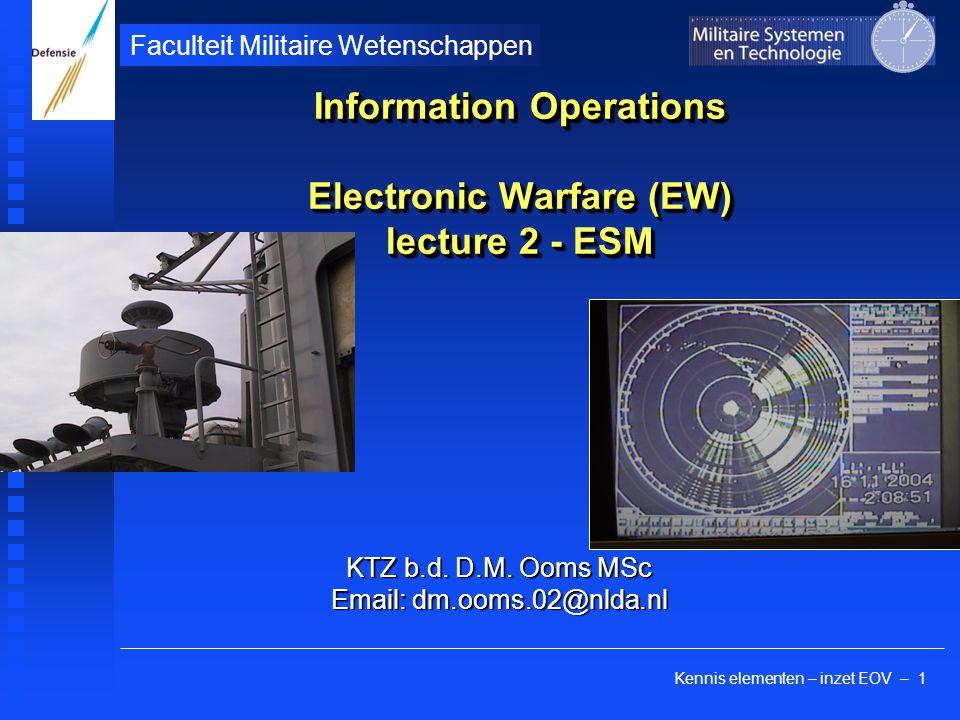 Kennis elementen – inzet EOV – 1 Faculteit Militaire Wetenschappen Information Operations Electronic Warfare (EW) lecture 2 - ESM KTZ b.d. D.M. Ooms M