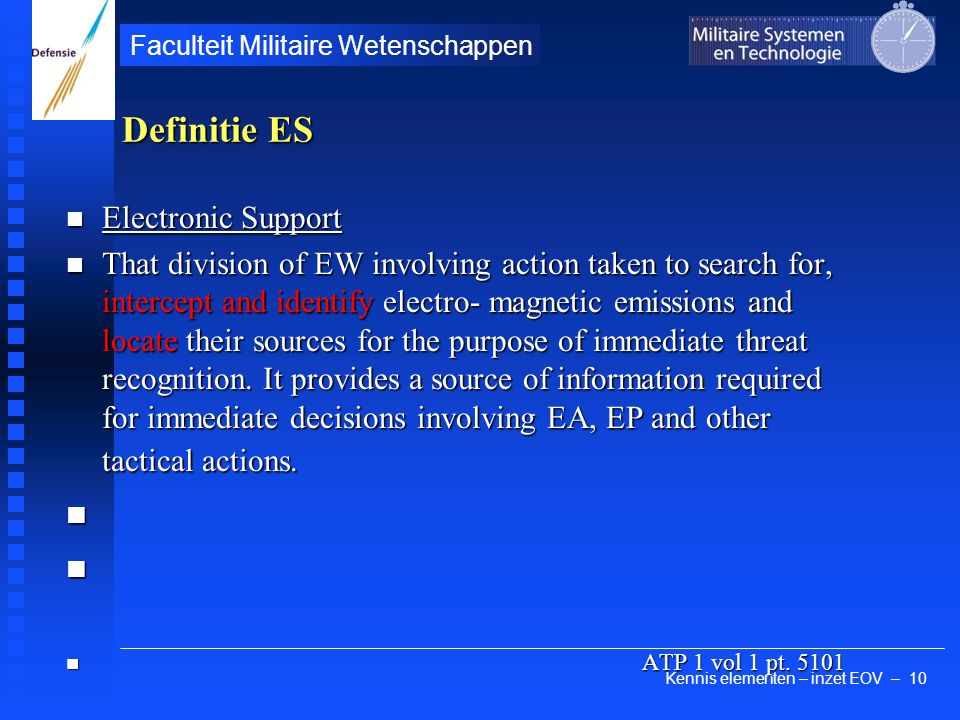 Kennis elementen – inzet EOV – 10 Faculteit Militaire Wetenschappen Definitie ES Electronic Support Electronic Support That division of EW involving action taken to search for, intercept and identify electro- magnetic emissions and locate their sources for the purpose of immediate threat recognition.