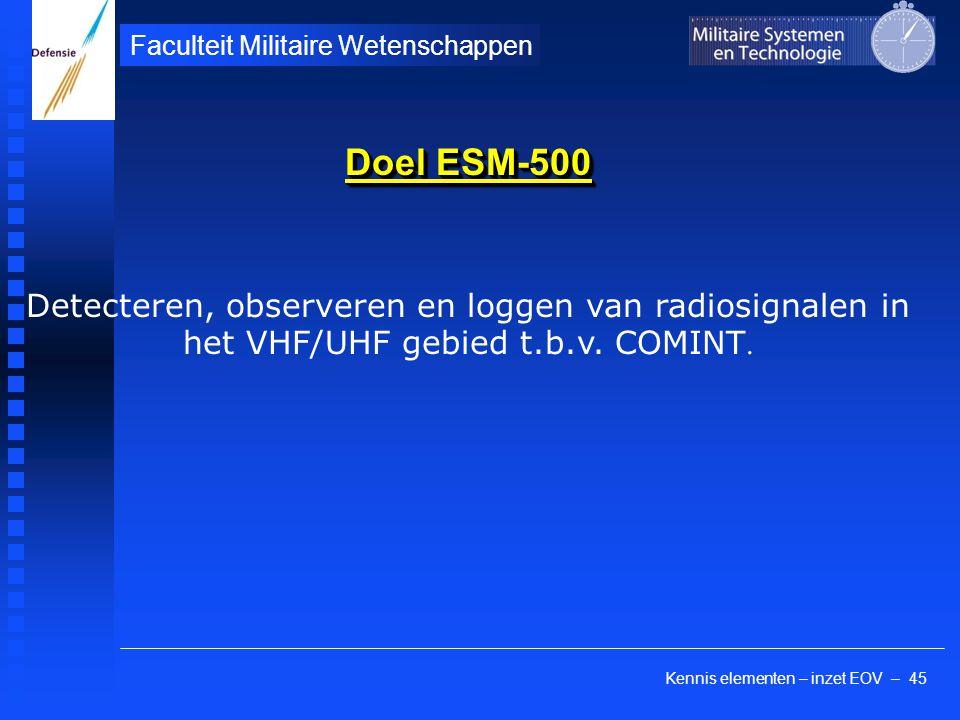 Kennis elementen – inzet EOV – 45 Faculteit Militaire Wetenschappen Doel ESM-500 Detecteren, observeren en loggen van radiosignalen in het VHF/UHF geb