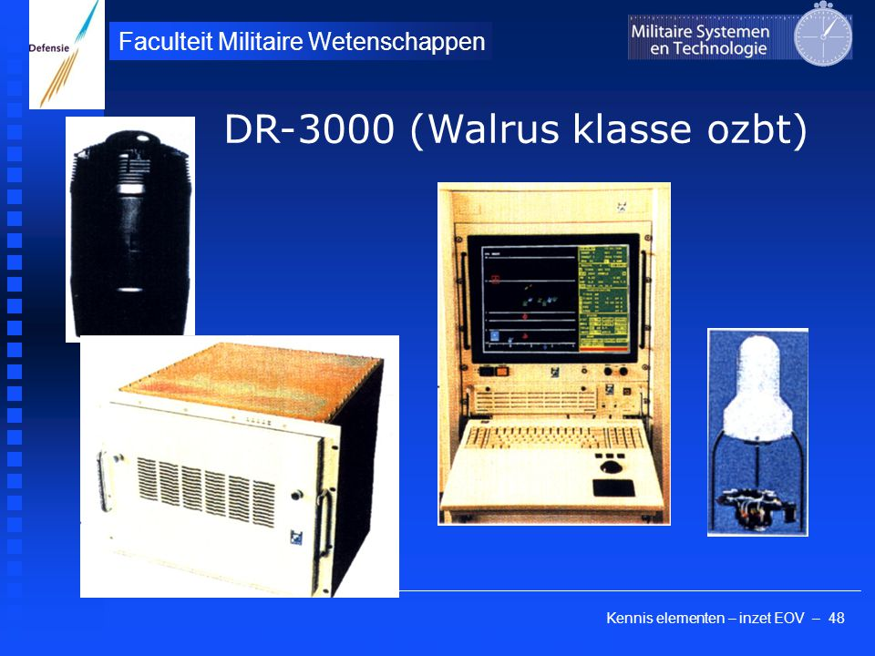 Kennis elementen – inzet EOV – 48 Faculteit Militaire Wetenschappen THALES Brest, France DR-3000 (Walrus klasse ozbt)