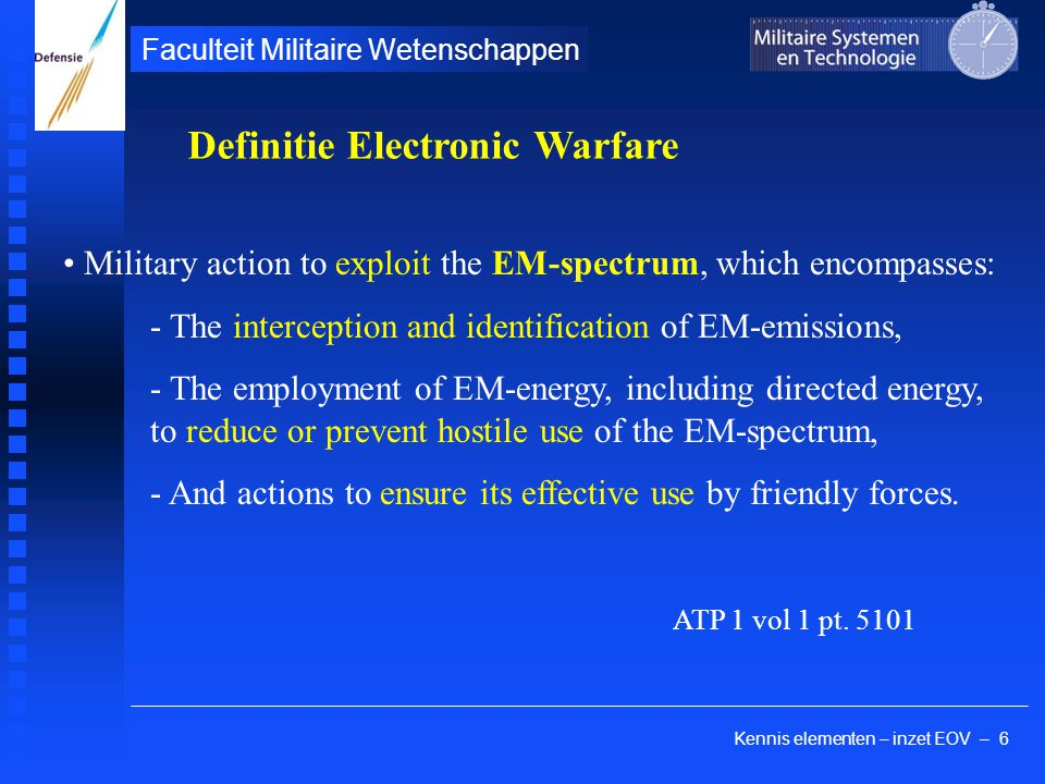 Kennis elementen – inzet EOV – 6 Faculteit Militaire Wetenschappen Military action to exploit the EM-spectrum, which encompasses: - The interception and identification of EM-emissions, - The employment of EM-energy, including directed energy, to reduce or prevent hostile use of the EM-spectrum, - And actions to ensure its effective use by friendly forces.
