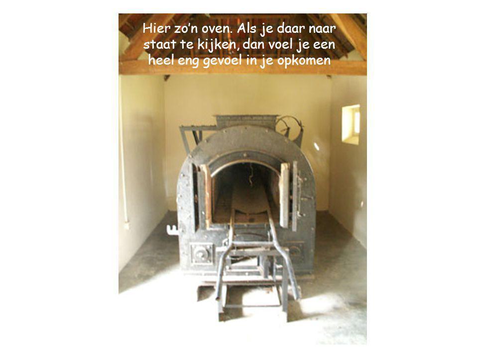 Hier zo'n oven. Als je daar naar staat te kijken, dan voel je een heel eng gevoel in je opkomen
