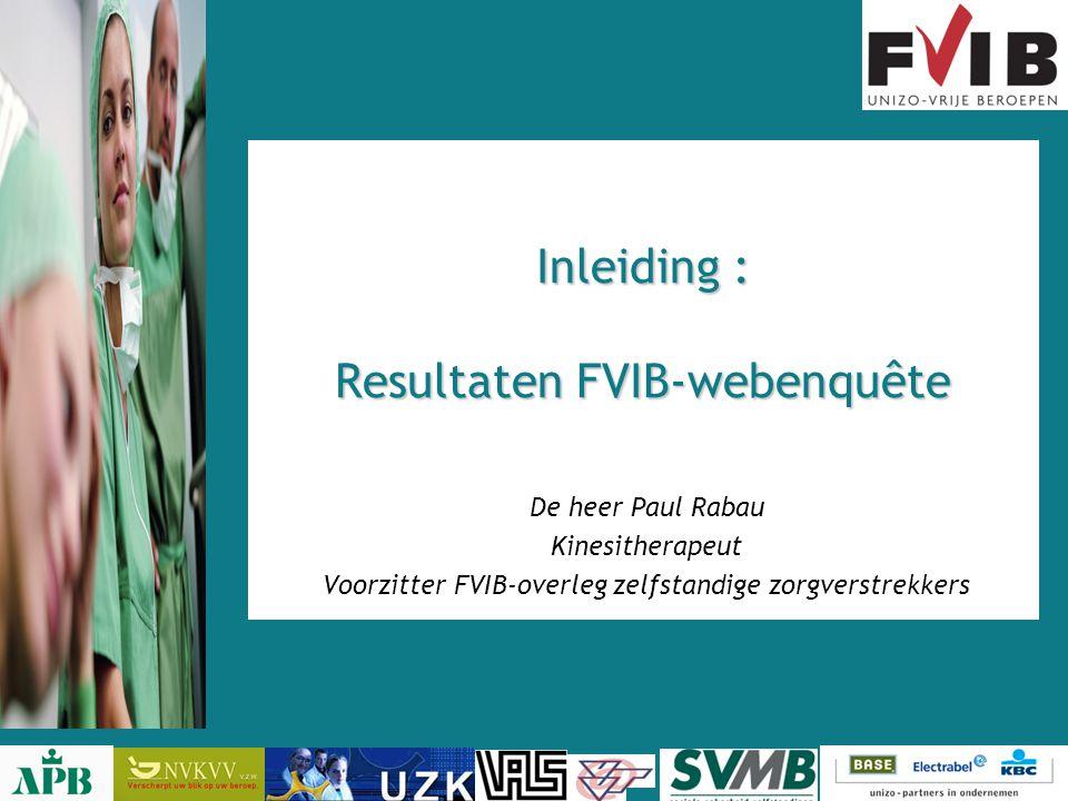 Inleiding : Resultaten FVIB-webenquête De heer Paul Rabau Kinesitherapeut Voorzitter FVIB-overleg zelfstandige zorgverstrekkers