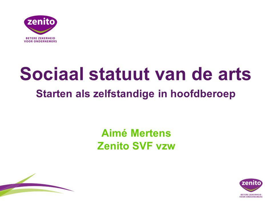 Sociaal statuut van de arts Starten als zelfstandige in hoofdberoep Aimé Mertens Zenito SVF vzw