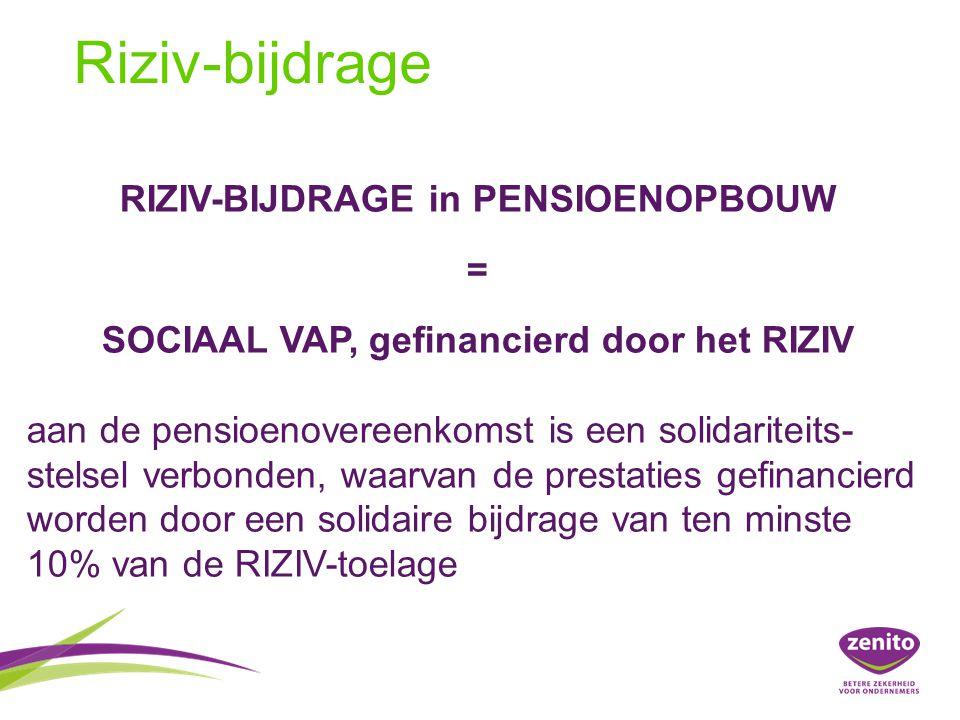 RIZIV-BIJDRAGE in PENSIOENOPBOUW = SOCIAAL VAP, gefinancierd door het RIZIV aan de pensioenovereenkomst is een solidariteits- stelsel verbonden, waarvan de prestaties gefinancierd worden door een solidaire bijdrage van ten minste 10% van de RIZIV-toelage Riziv-bijdrage