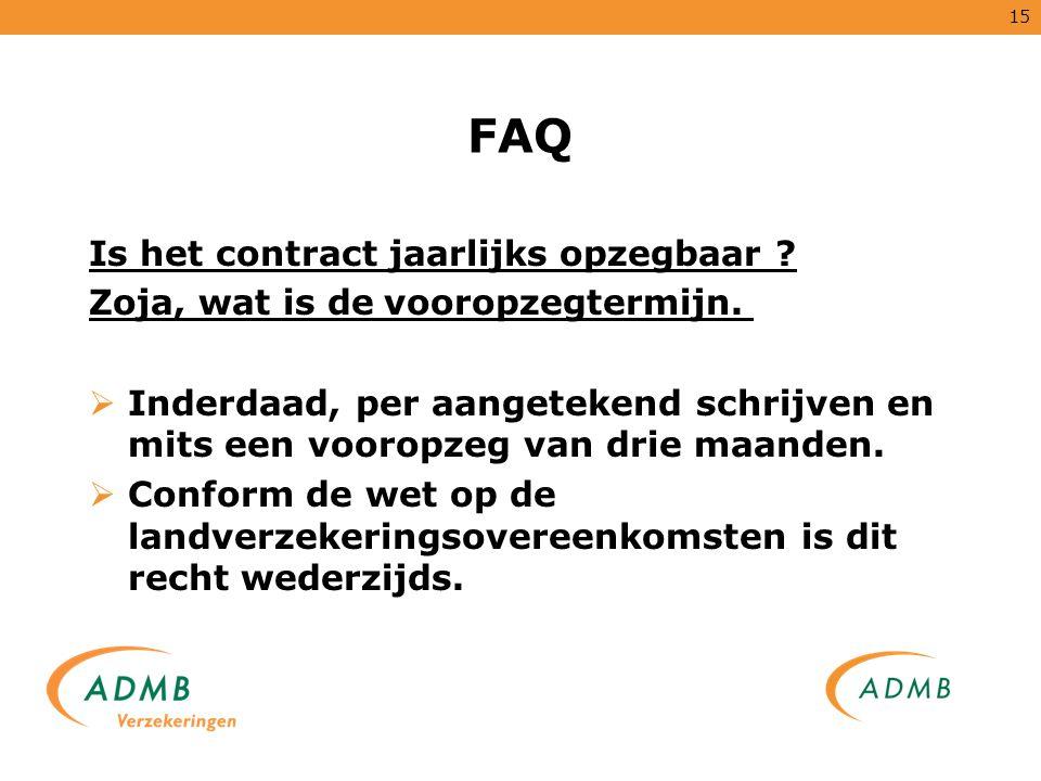 15 FAQ Is het contract jaarlijks opzegbaar ? Zoja, wat is de vooropzegtermijn.  Inderdaad, per aangetekend schrijven en mits een vooropzeg van drie m