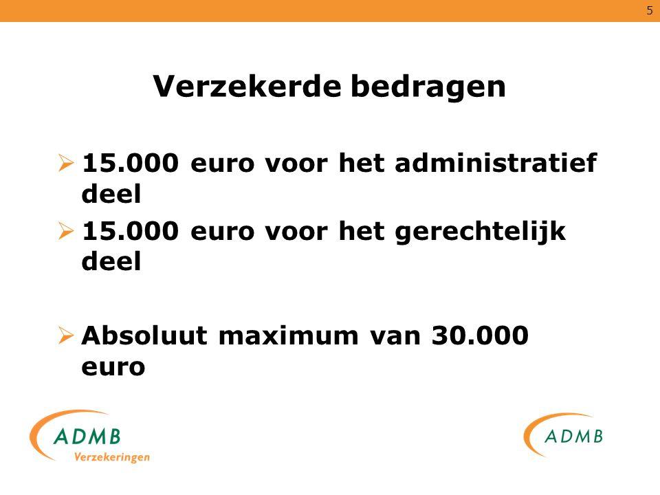 5 Verzekerde bedragen  15.000 euro voor het administratief deel  15.000 euro voor het gerechtelijk deel  Absoluut maximum van 30.000 euro