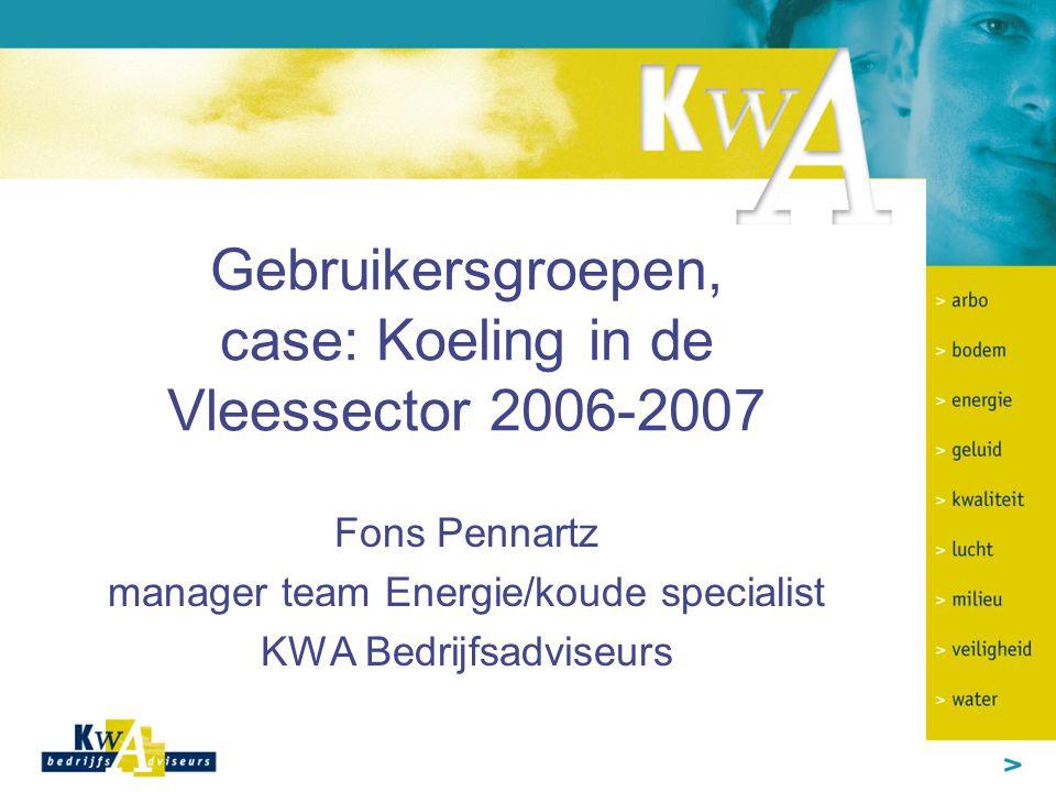 Gebruikersgroepen, case: Koeling in de Vleessector 2006-2007 Fons Pennartz manager team Energie/koude specialist KWA Bedrijfsadviseurs