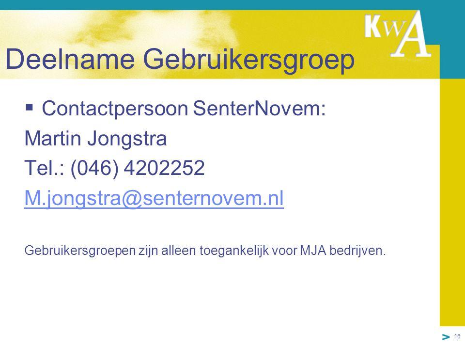 16 Deelname Gebruikersgroep  Contactpersoon SenterNovem: Martin Jongstra Tel.: (046) 4202252 M.jongstra@senternovem.nl Gebruikersgroepen zijn alleen toegankelijk voor MJA bedrijven.